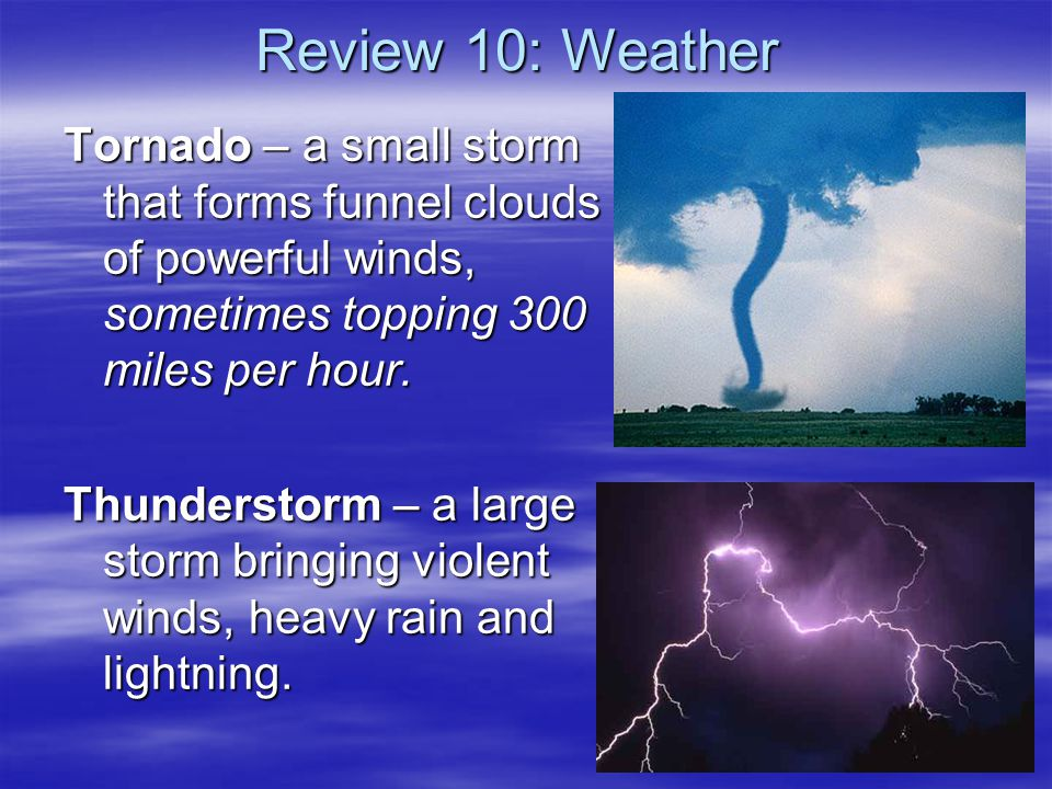 Review 10: Weather Tornado – a small storm that forms funnel clouds of powerful winds, sometimes topping 300 miles per hour.