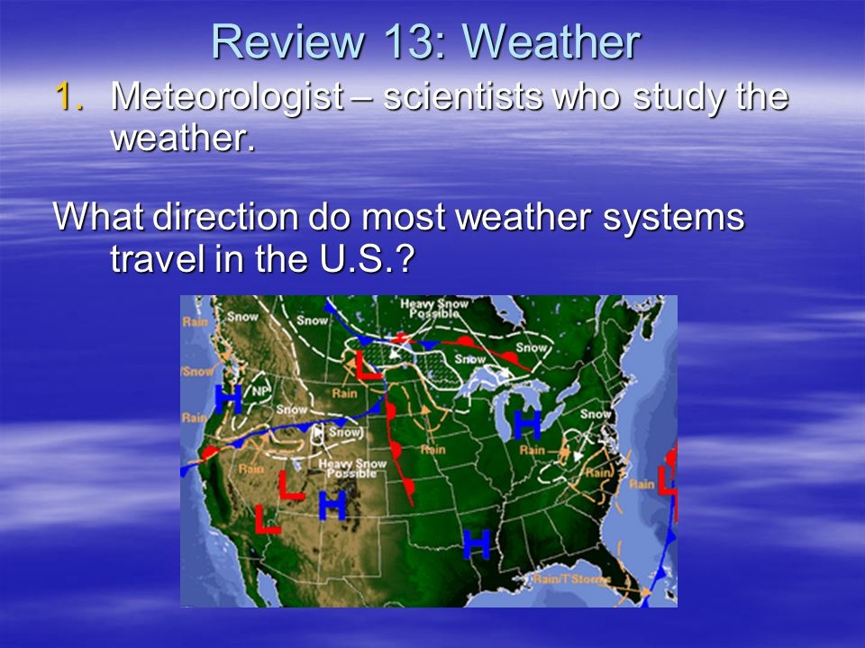 Review 13: Weather Meteorologist – scientists who study the weather.
