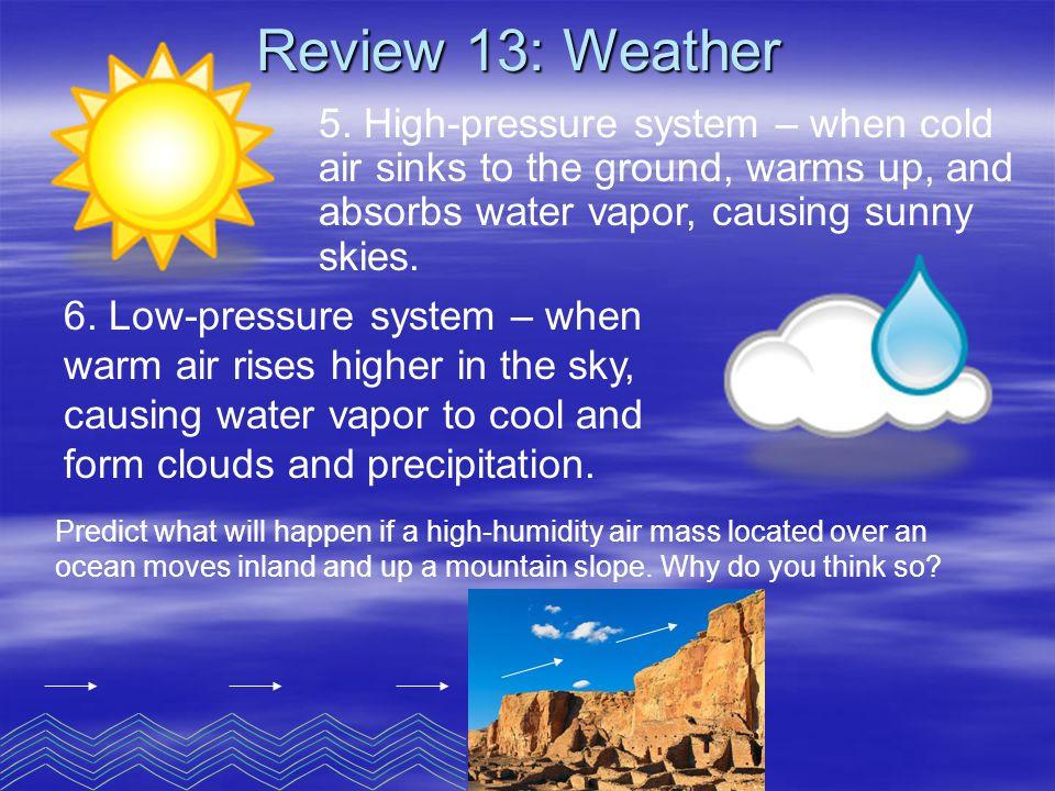 Review 13: Weather 5. High-pressure system – when cold air sinks to the ground, warms up, and absorbs water vapor, causing sunny skies.