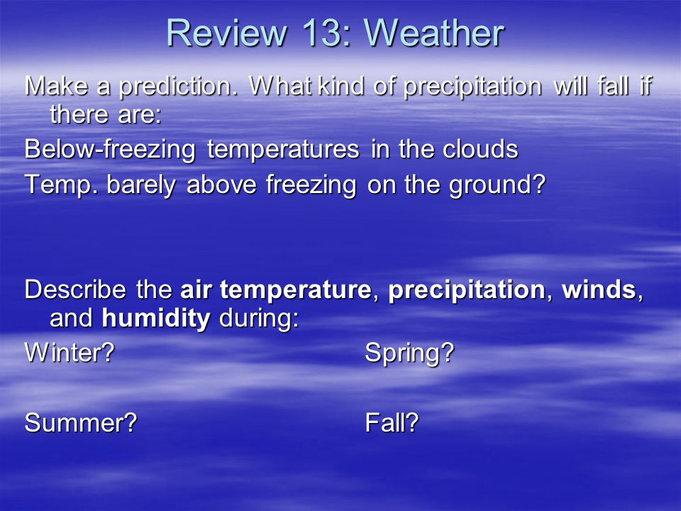 Review 13: Weather Make a prediction. What kind of precipitation will fall if there are: Below-freezing temperatures in the clouds.
