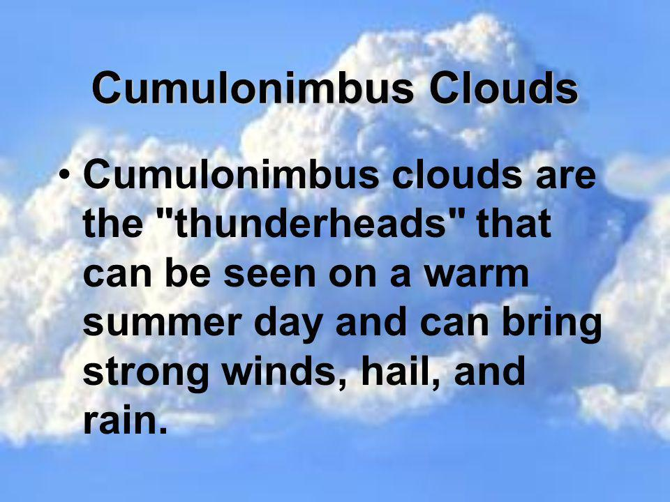 Cumulonimbus Clouds Cumulonimbus clouds are the thunderheads that can be seen on a warm summer day and can bring strong winds, hail, and rain.