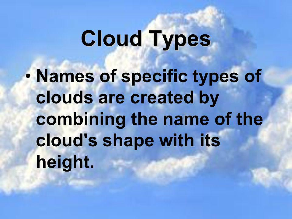 Cloud Types Names of specific types of clouds are created by combining the name of the cloud s shape with its height.