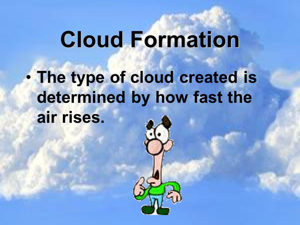 Cloud Formation The type of cloud created is determined by how fast the air rises.