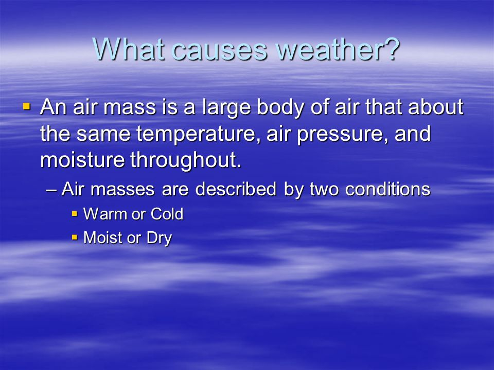 What causes weather An air mass is a large body of air that about the same temperature, air pressure, and moisture throughout.