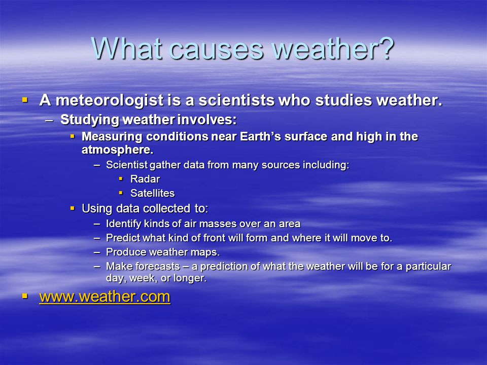 What causes weather A meteorologist is a scientists who studies weather. Studying weather involves: