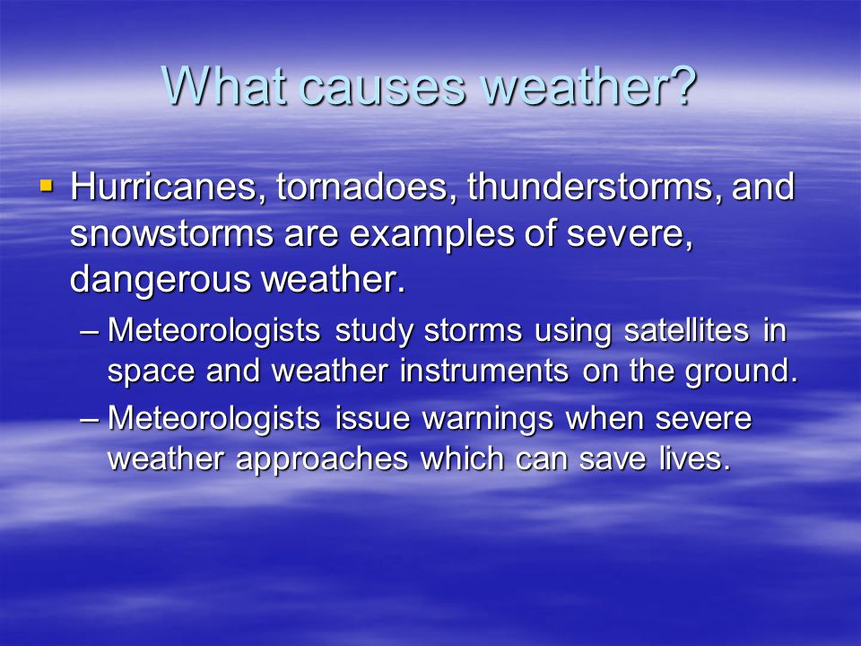 What causes weather Hurricanes, tornadoes, thunderstorms, and snowstorms are examples of severe, dangerous weather.