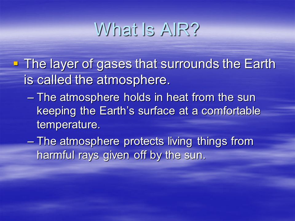 What Is AIR The layer of gases that surrounds the Earth is called the atmosphere.