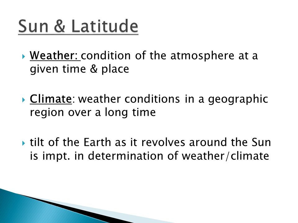Sun & Latitude Weather: condition of the atmosphere at a given time & place. Climate: weather conditions in a geographic region over a long time.