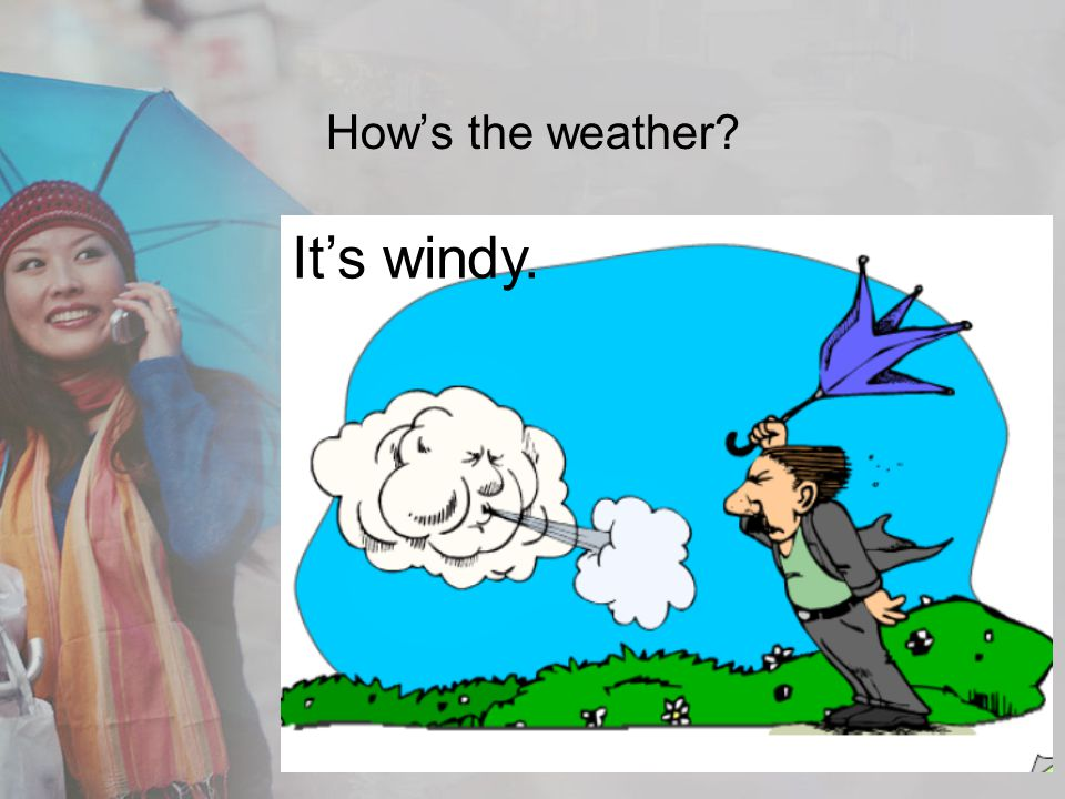 How's the weather It's windy.