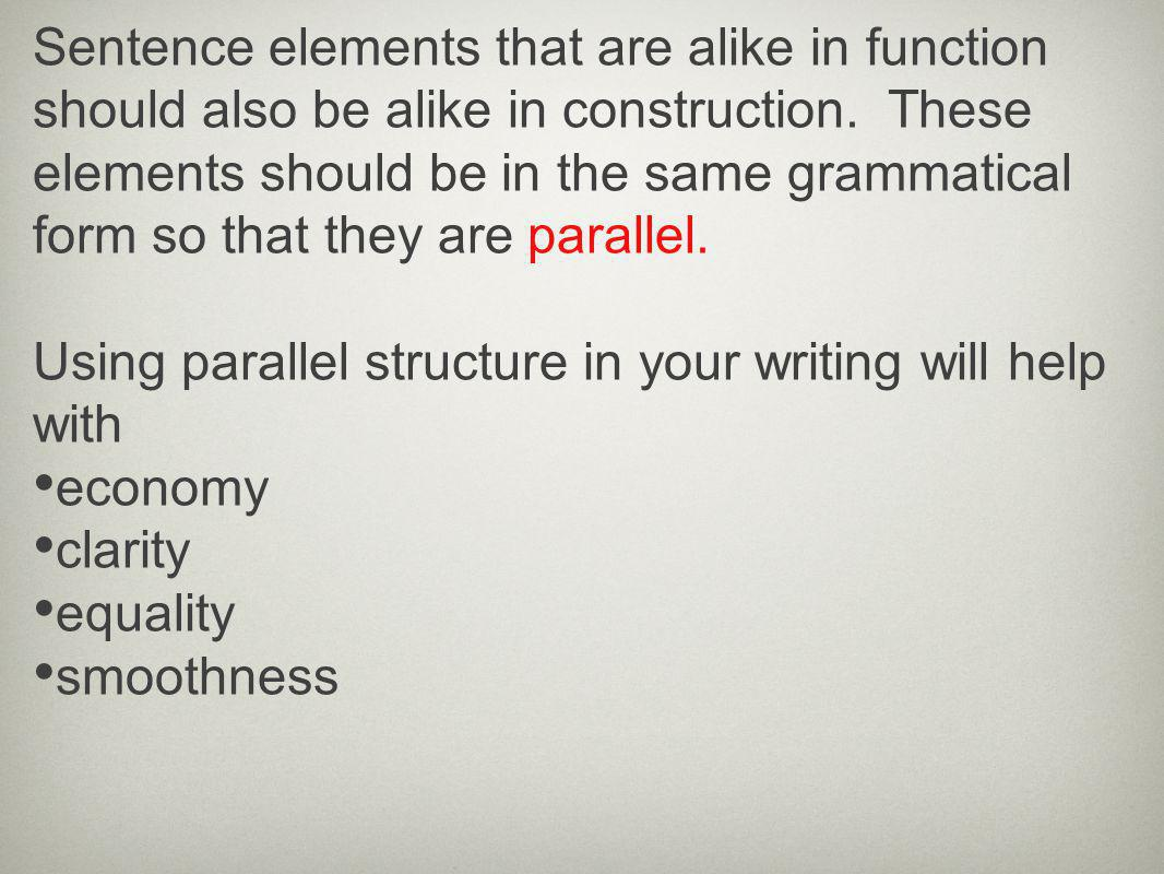 Sentence elements that are alike in function should also be alike in construction. These elements should be in the same grammatical form so that they are parallel.