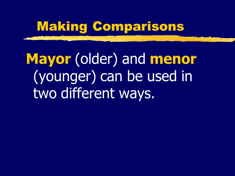 Mayor (older) and menor (younger) can be used in two different ways.