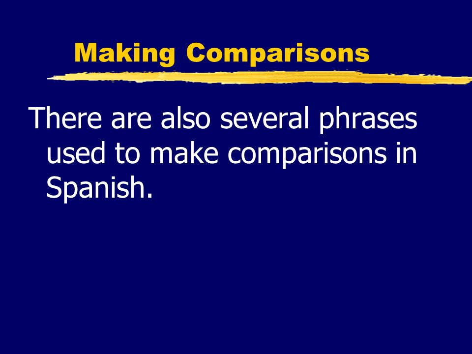 There are also several phrases used to make comparisons in Spanish.
