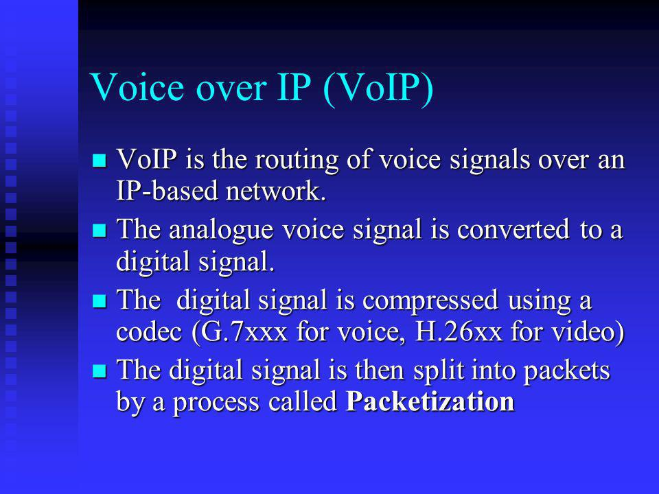 Voice over IP (VoIP) VoIP is the routing of voice signals over an IP-based network. The analogue voice signal is converted to a digital signal.