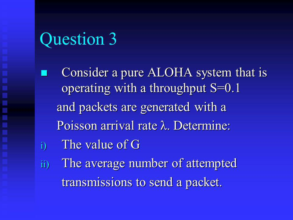 Question 3 Consider a pure ALOHA system that is operating with a throughput S=0.1. and packets are generated with a.