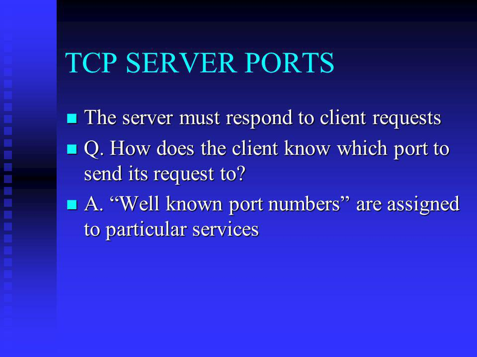TCP SERVER PORTS The server must respond to client requests