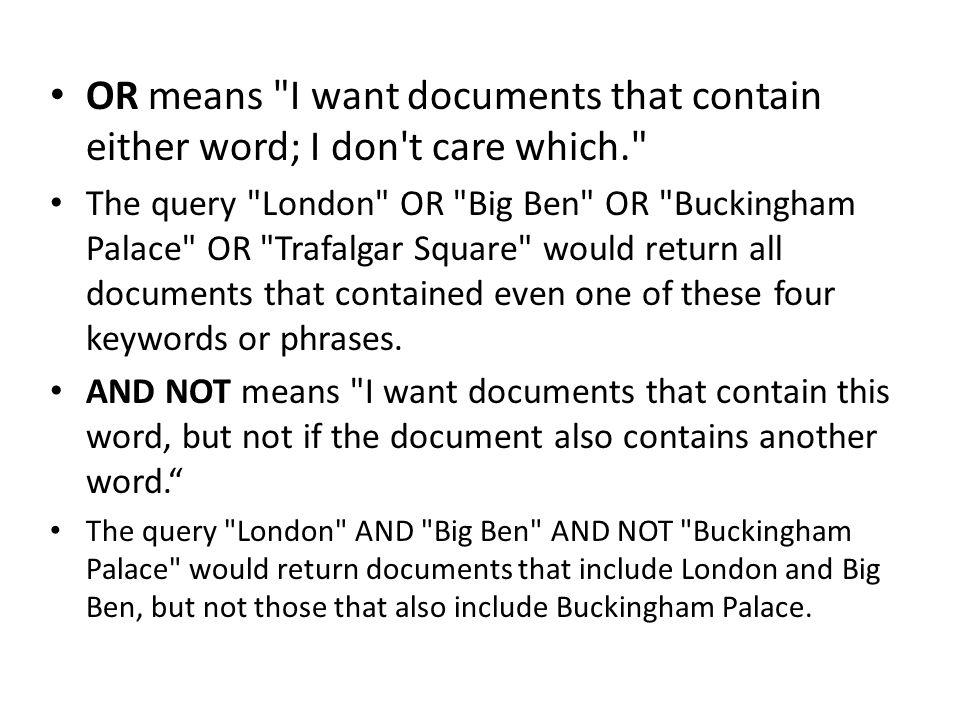 OR means I want documents that contain either word; I don t care which.