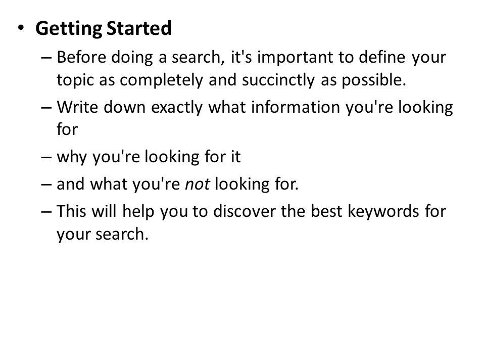 Getting Started Before doing a search, it s important to define your topic as completely and succinctly as possible.