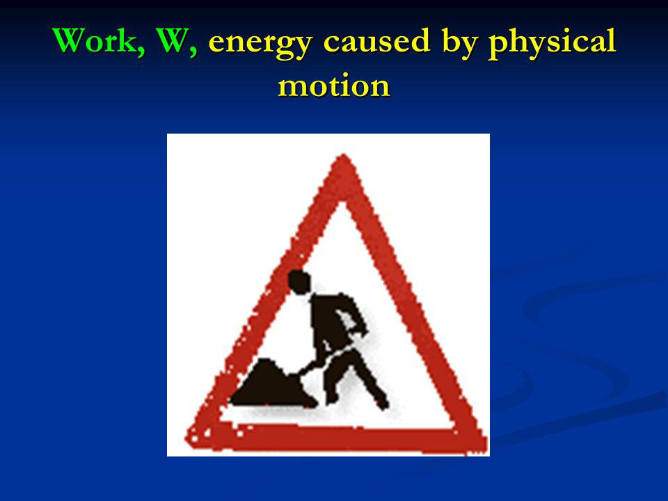 Work, W, energy caused by physical motion
