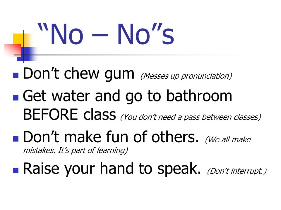 No – No s Don't chew gum (Messes up pronunciation)