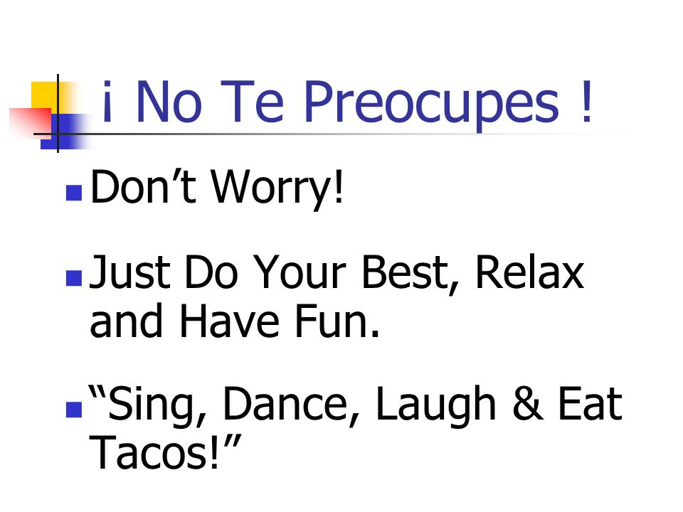 ¡ No Te Preocupes ! Don't Worry!