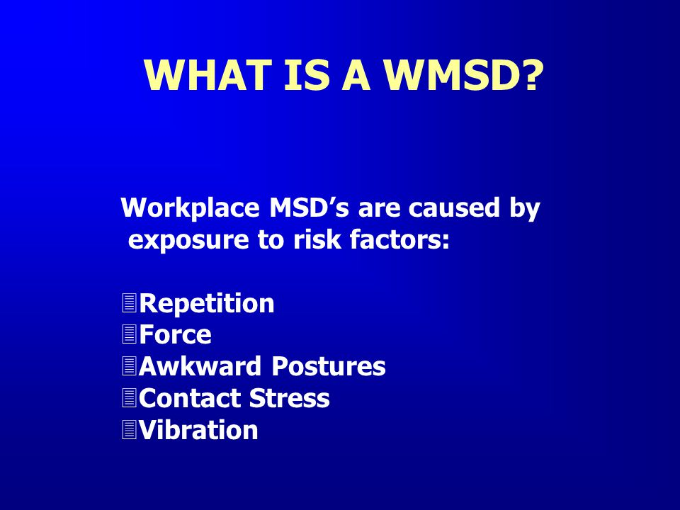 WHAT IS A WMSD Workplace MSD's are caused by
