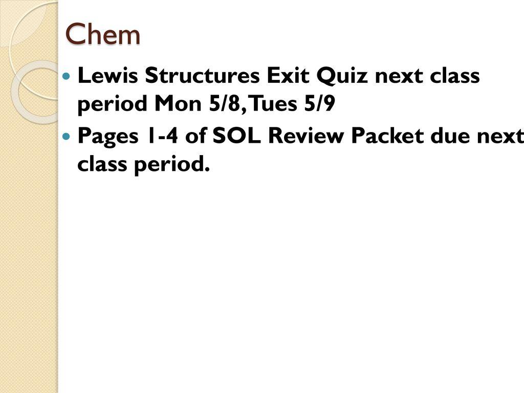 Chem Lewis Structures Exit Quiz next class period Mon 5/8, Tues 5/9