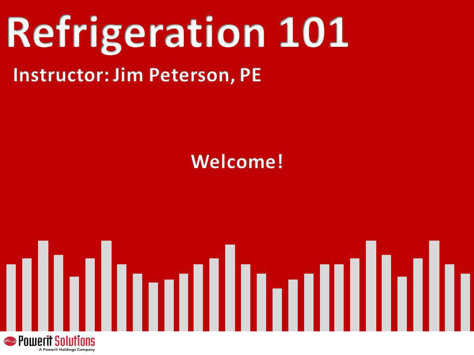 Refrigeration 101 Instructor: Jim Peterson, PE Welcome! 57