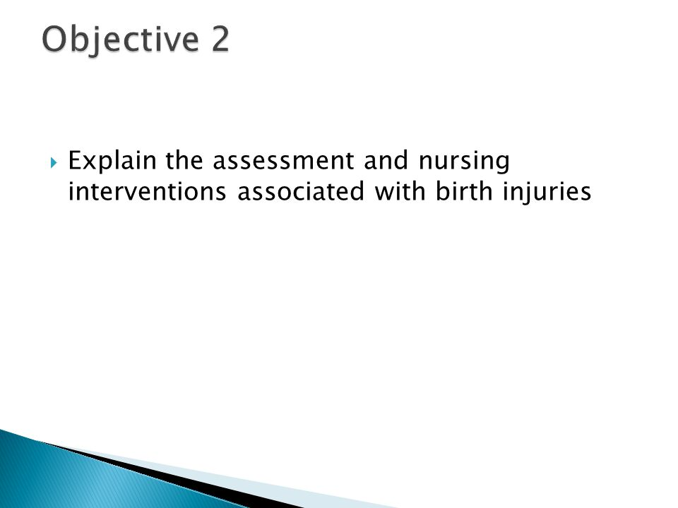 Objective 2 Explain the assessment and nursing interventions associated with birth injuries
