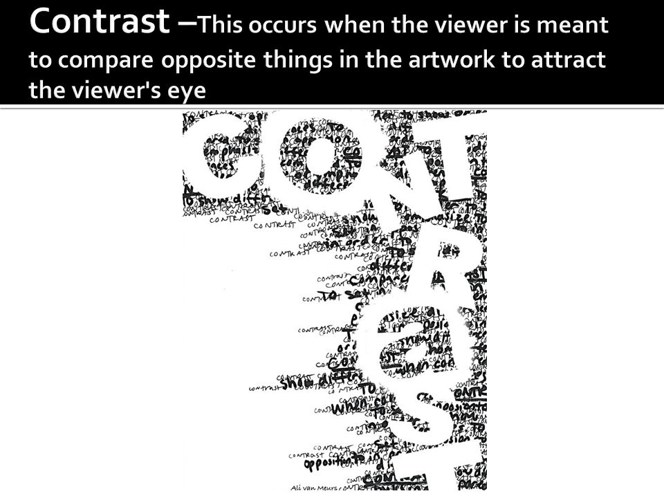 Contrast –This occurs when the viewer is meant to compare opposite things in the artwork to attract the viewer s eye