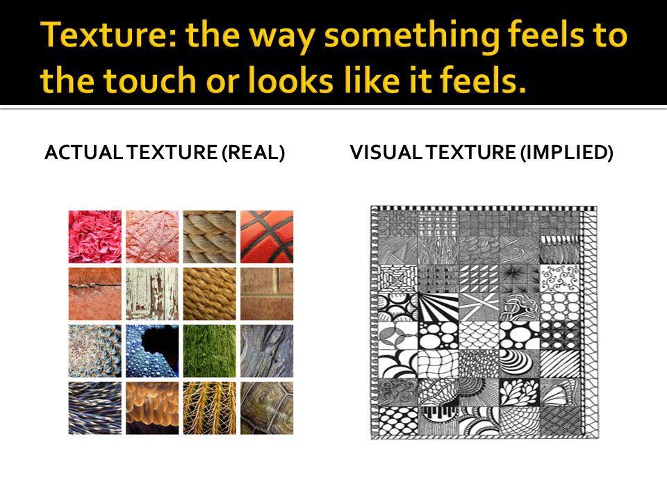 Texture: the way something feels to the touch or looks like it feels.