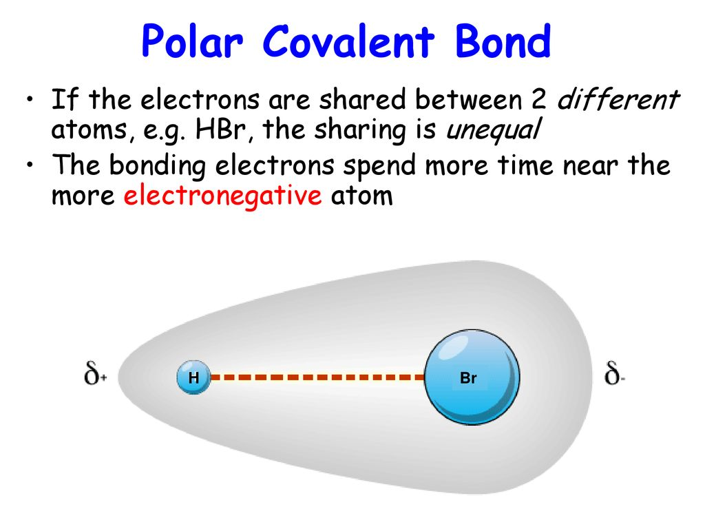 Polar Covalent Bond If the electrons are shared between 2 different atoms, e.g. HBr, the sharing is unequal.