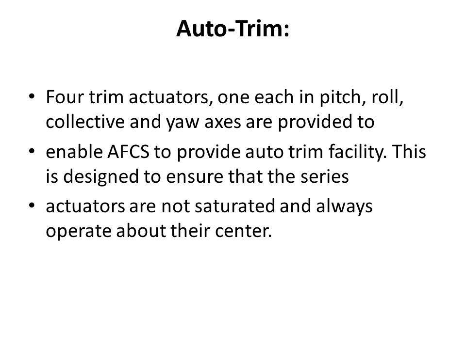 Auto-Trim: Four trim actuators, one each in pitch, roll, collective and yaw axes are provided to.