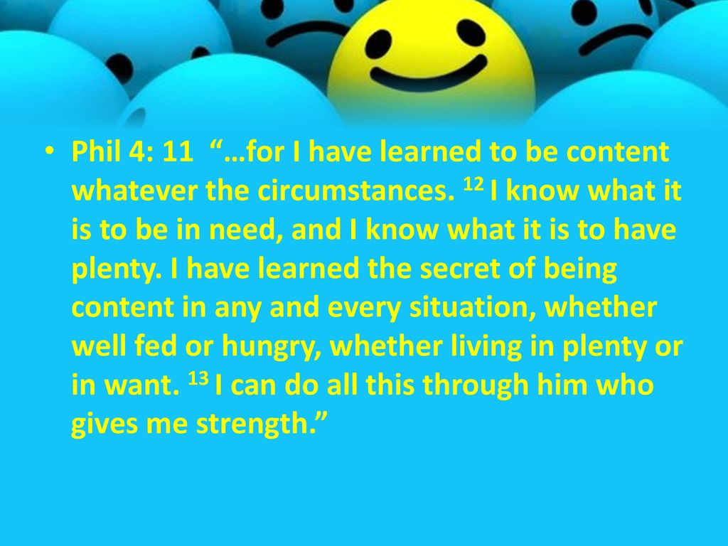 Phil 4: 11 …for I have learned to be content whatever the circumstances.