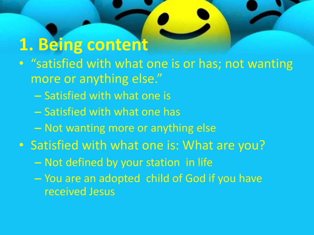 1. Being content satisfied with what one is or has; not wanting more or anything else. Satisfied with what one is.