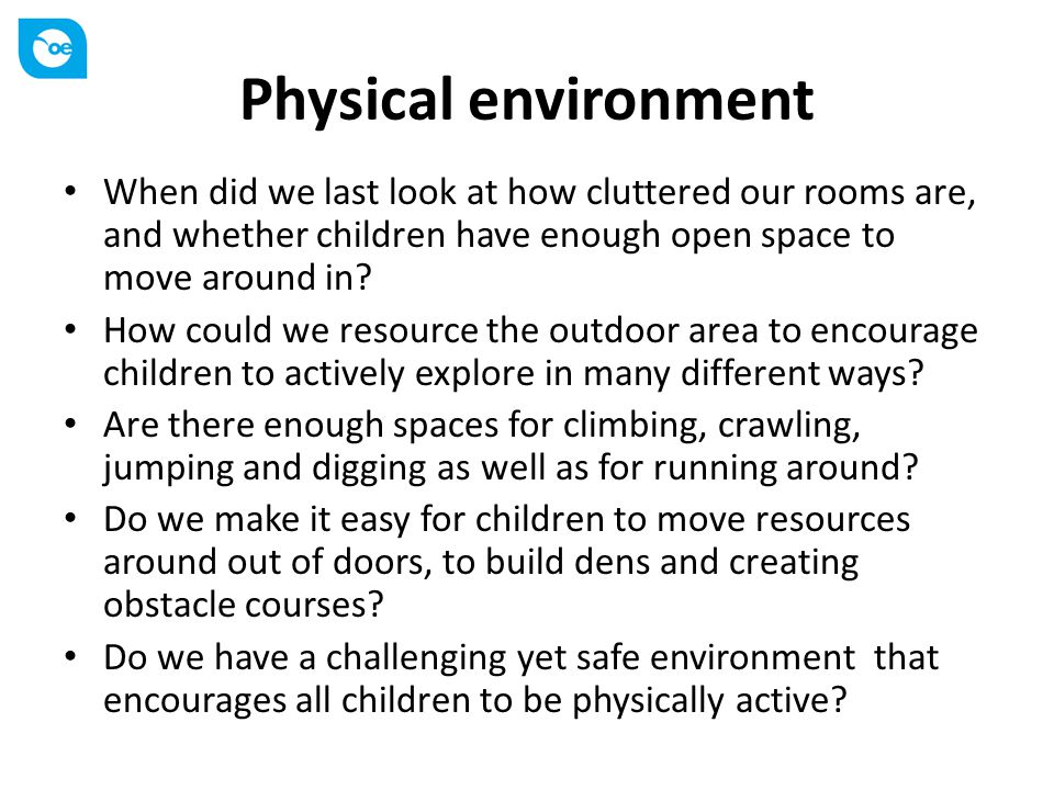 Physical environment When did we last look at how cluttered our rooms are, and whether children have enough open space to move around in