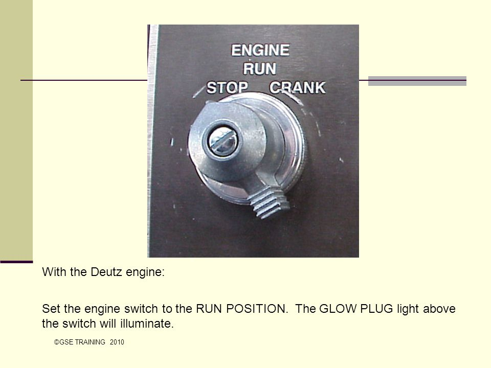 With the Deutz engine: Set the engine switch to the RUN POSITION. The GLOW PLUG light above the switch will illuminate.