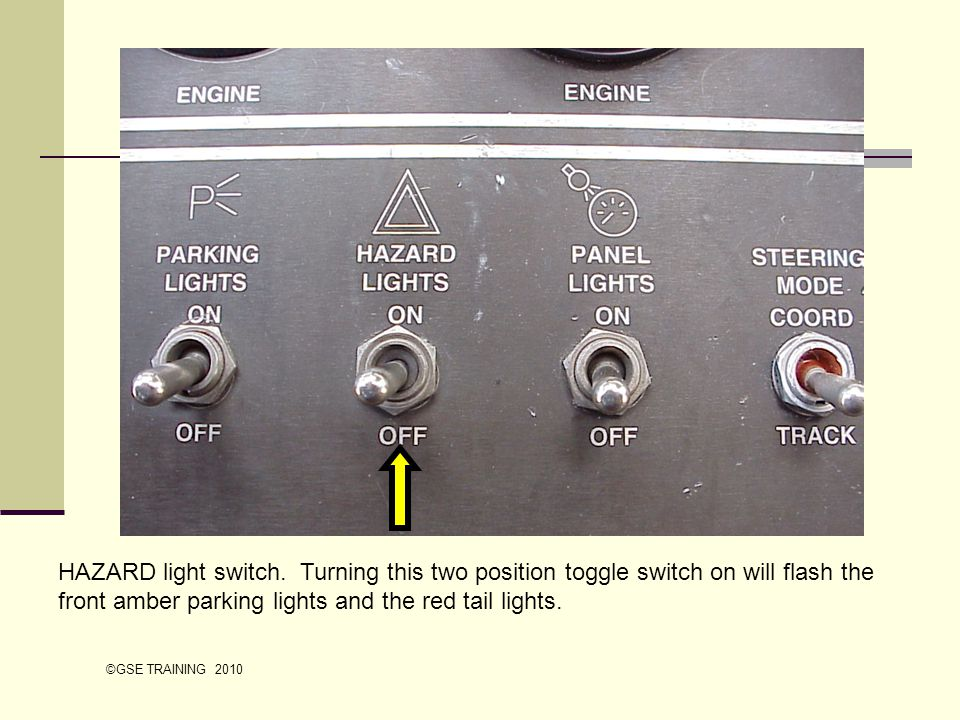 HAZARD light switch. Turning this two position toggle switch on will flash the front amber parking lights and the red tail lights.