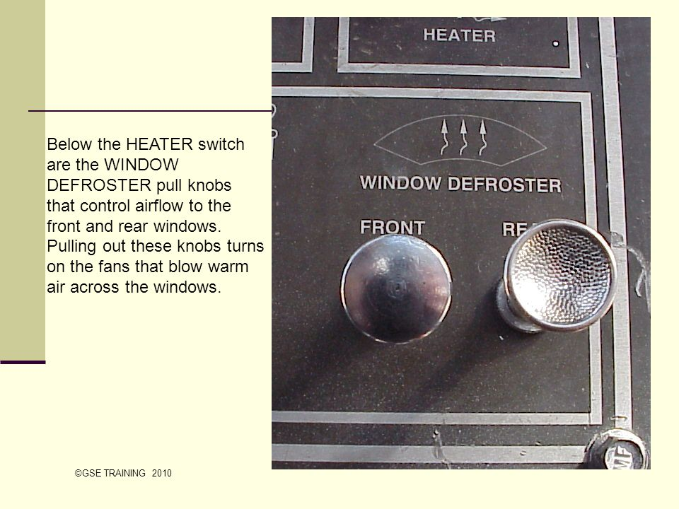 Below the HEATER switch are the WINDOW DEFROSTER pull knobs that control airflow to the front and rear windows. Pulling out these knobs turns on the fans that blow warm air across the windows.