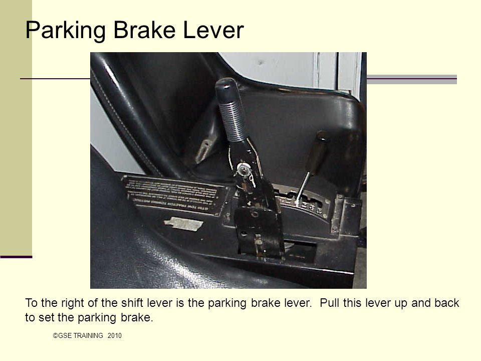Parking Brake Lever To the right of the shift lever is the parking brake lever. Pull this lever up and back to set the parking brake.
