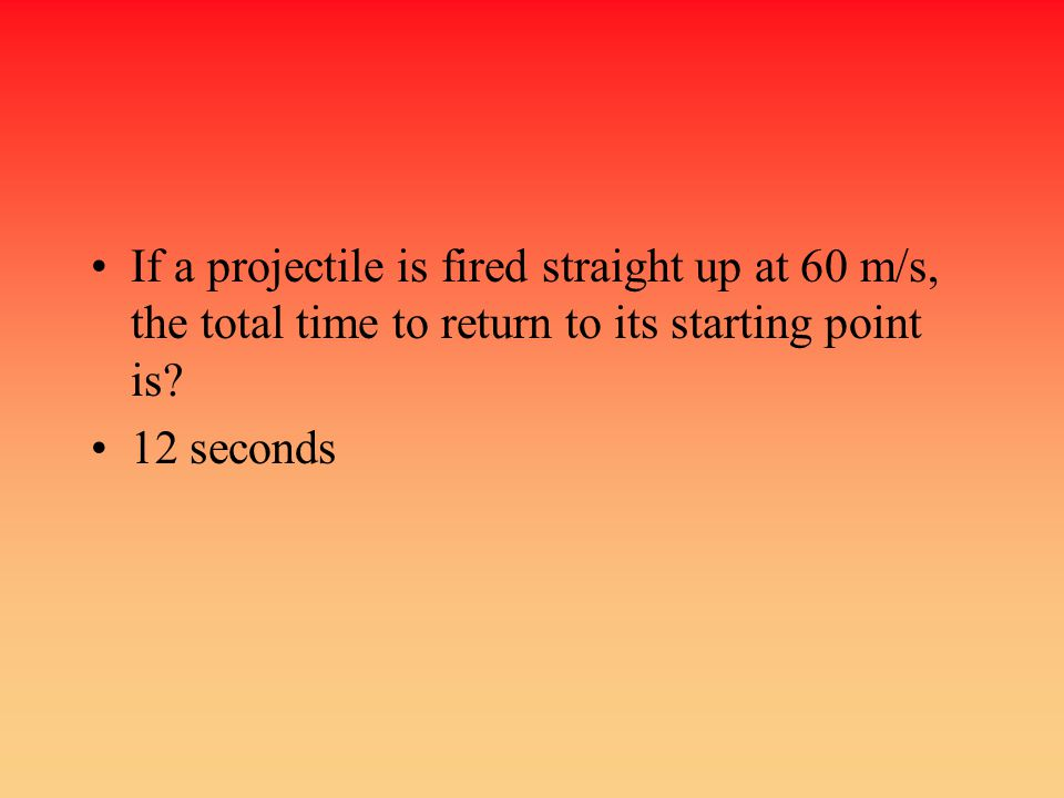 If a projectile is fired straight up at 60 m/s, the total time to return to its starting point is