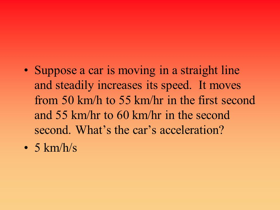 Suppose a car is moving in a straight line and steadily increases its speed. It moves from 50 km/h to 55 km/hr in the first second and 55 km/hr to 60 km/hr in the second second. What's the car's acceleration