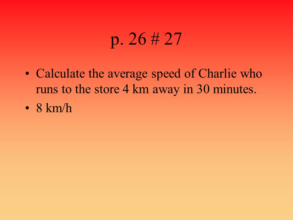 p. 26 # 27 Calculate the average speed of Charlie who runs to the store 4 km away in 30 minutes.