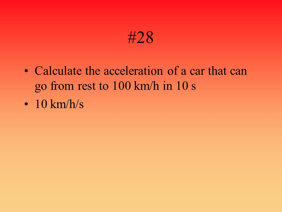 #28 Calculate the acceleration of a car that can go from rest to 100 km/h in 10 s 10 km/h/s