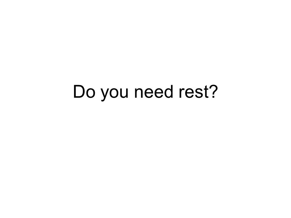 Do you need rest