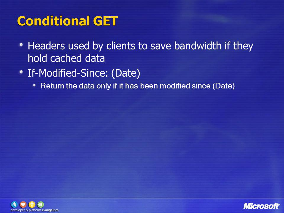 Conditional GET Headers used by clients to save bandwidth if they hold cached data. If-Modified-Since: (Date)