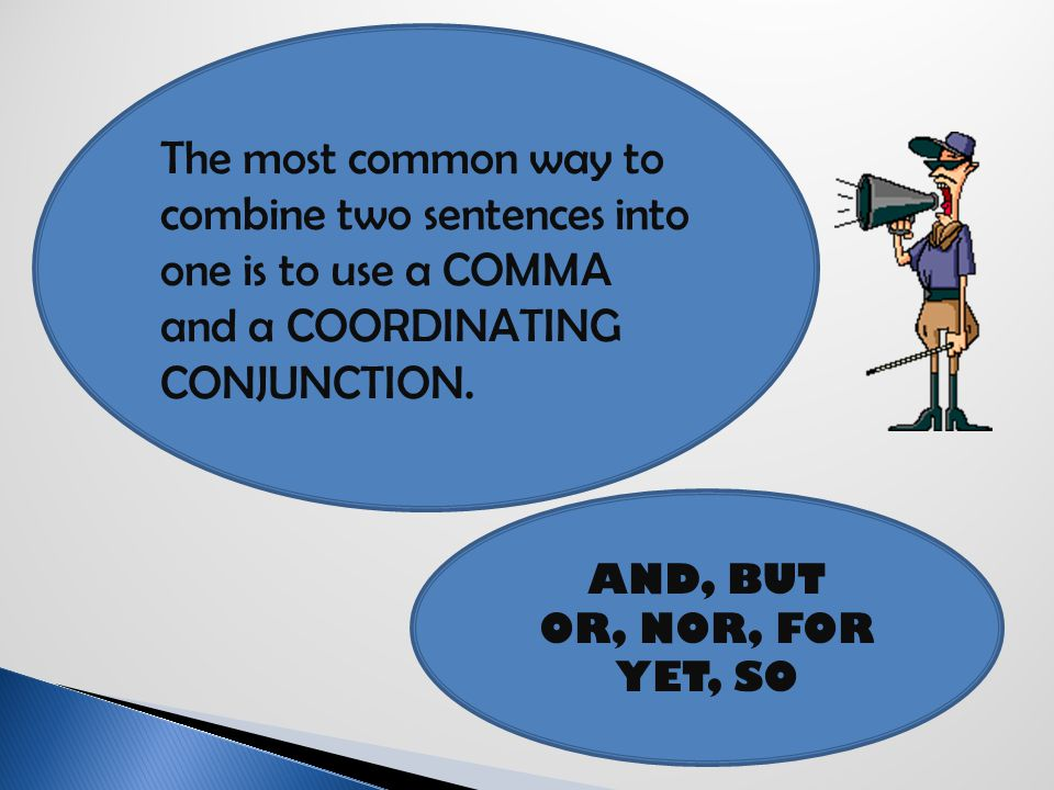 The most common way to combine two sentences into one is to use a COMMA and a COORDINATING CONJUNCTION.