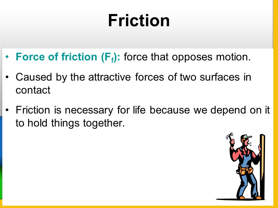 Friction Force of friction (Ff): force that opposes motion.