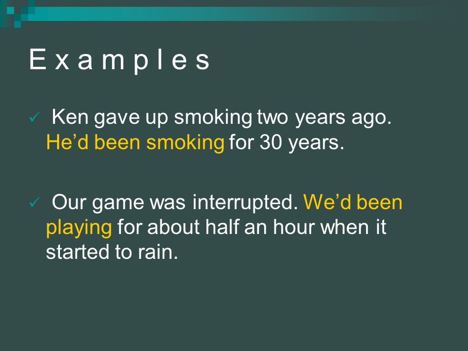 E x a m p l e s Ken gave up smoking two years ago. He'd been smoking for 30 years.
