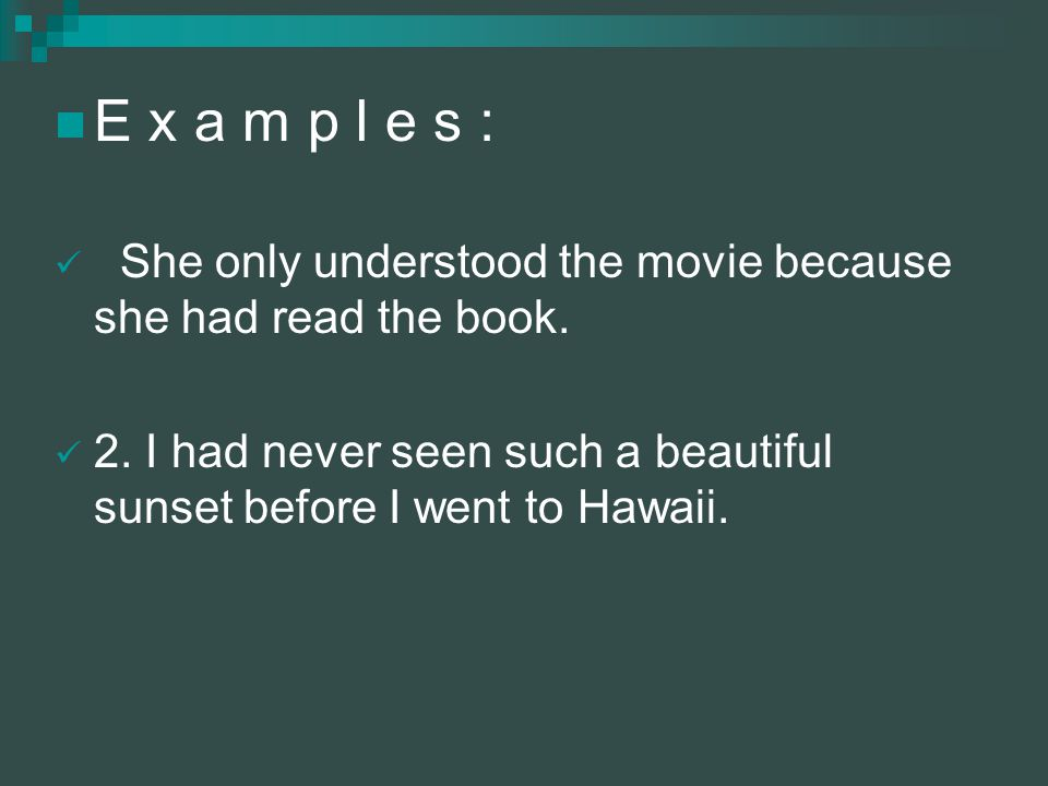 E x a m p l e s : She only understood the movie because she had read the book.