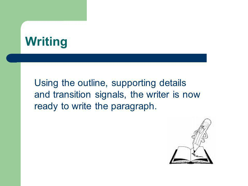 Writing Using the outline, supporting details and transition signals, the writer is now ready to write the paragraph.